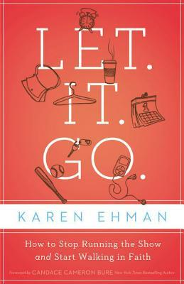 Let. It. Go.: How to Stop Running the Show and Start Walking in Faith