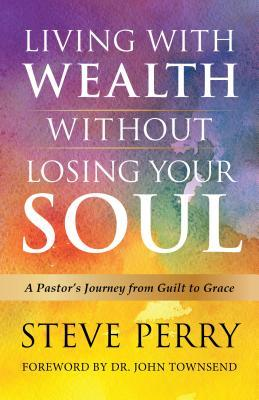 Living with Wealth Without Losing Your Soul: A Pastor S Journey from Guilt to Grace