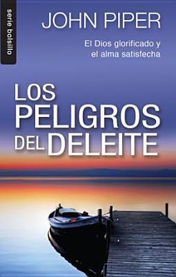 Los Peligro del Deleite: El Dios Glorificado y el Alma Satisfecha = The Danderous Duty of Delight