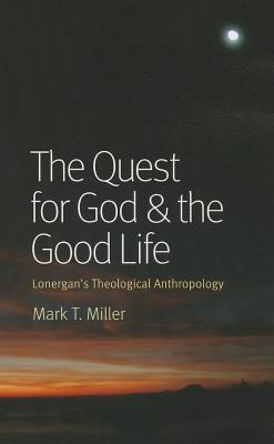 The Quest for God & the Good Life: Lonergan's Theological Anthropology