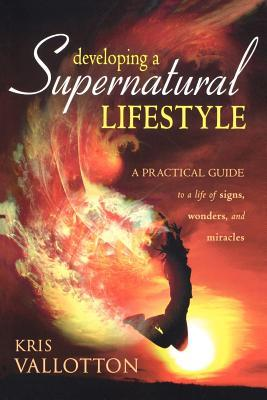 Developing a Supernatural Lifestyle: A Practical Guide to a Life of Signs, Wonders, and Miracles