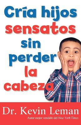 Cria Hijos Sensatos Sin Perder La Cabeza = How to Make Children Mind Without Losing Yours