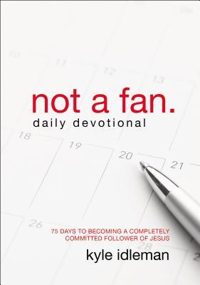 Not a Fan Daily Devotional: 75 Days to Becoming a Completely Committed Follower of Jesus