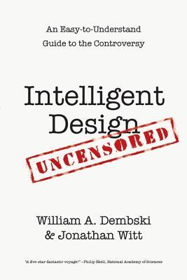 Intelligent Design Uncensored: An Easy-To-Understand Guide to Controversy