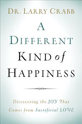 A Different Kind of Happiness: Discovering the Joy That Comes from Sacrifical Love