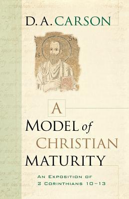 A Model of Christian Maturity: An Exposition of 2 Corinthians 10-13