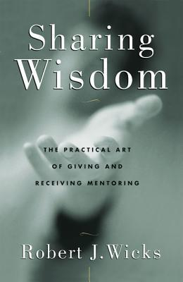 Sharing Wisdom: The Practical Art of Giving and Receiving Mentoring