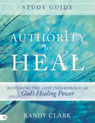 Authority to Heal Study Guide: Restoring the Lost Inheritance of God's Healing Power