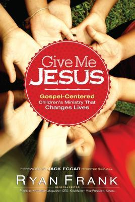Give Me Jesus: Gospel-Centered Children's Ministry that Changes Lives