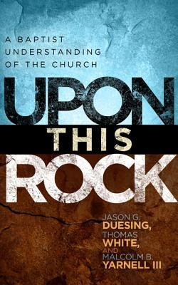 Upon This Rock: The Baptist Understanding of the Church