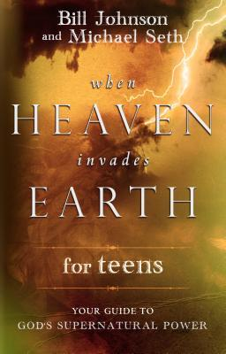 When Heaven Invades Earth for Teens: Your Guide to God's Supernatural Power