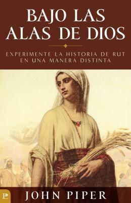 Bajo Las Alas de Dios: Experimente La Historia de Rut En Una Manera Distinta = Under the Wings of God