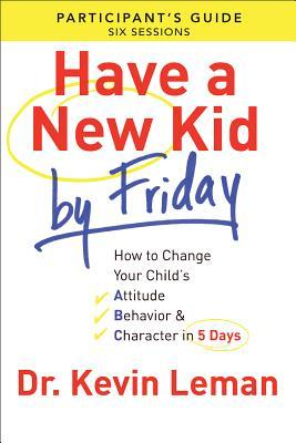 Have a New Kid By Friday Participant's Guide: How to Change Your Child's Attitude, Behavior & Character in 5 Days