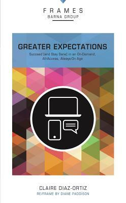 Greater Expectations, Paperback (Frames Series): Succeed (and Stay Sane) in an On-Demand, All-Access, Always-On Age