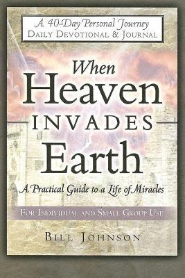 When Heaven Invades Earth: A Practical Guide to a Life of Miracles; Daily Devotional & Journal