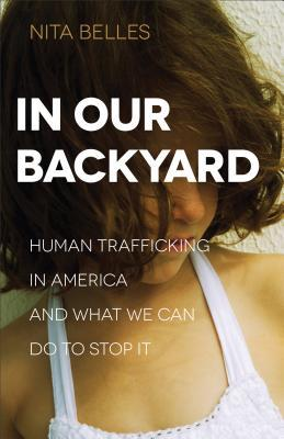 In Our Backyard: Human Trafficking in America and What We Can Do to Stop It