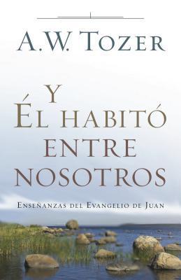 Y El Habito Entre Nosotros: Ensenanzas del Evangelio de Juan