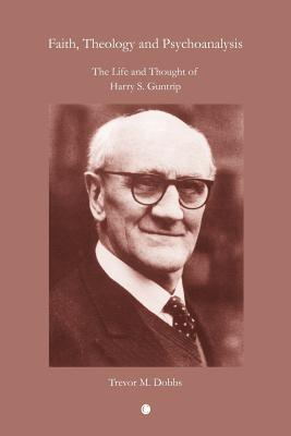 Faith, Theology and Psychoanalysis: The Life and Thought of Harry S. Guntrip
