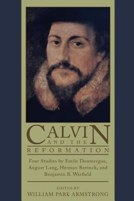 Calvin and the Reformation: Four Studies by Emile Doumergue, August Lang, Herman Bavinck, and Benjamin B. Warfield