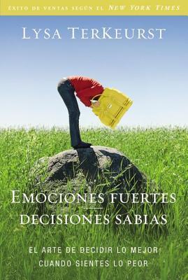Emociones Fuertes---Decisiones Sabias: El Arte de Decidir Lo Mejor Cuando Sientes Lo Peor = Strong Emotions --- Wise Decisions