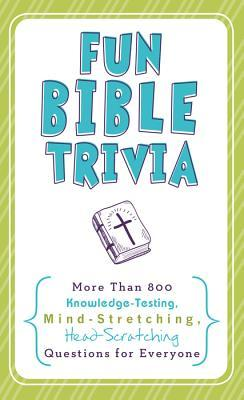 Fun Bible Trivia: More Than 800 Knowledge-Testing, Mind-Stretching, Head-Scratching Questions for Everyone