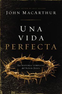 Una Vida Perfecta: La Historia Completa del Senor Jesus