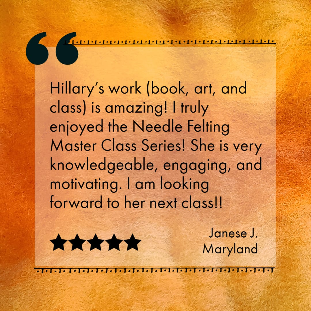 Felting master class testimonial - instructor Hillary Dow, Janese J, Maryland 2021
