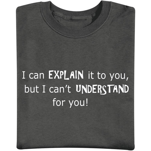 I Can Explain It To You, But I Cant Understand It For You T-Shirt