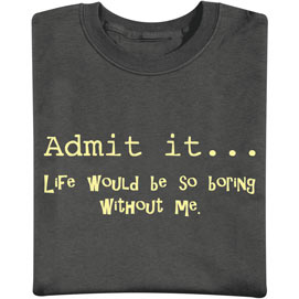 Admit It… Life Would Be So Boring Without Me T-Shirt