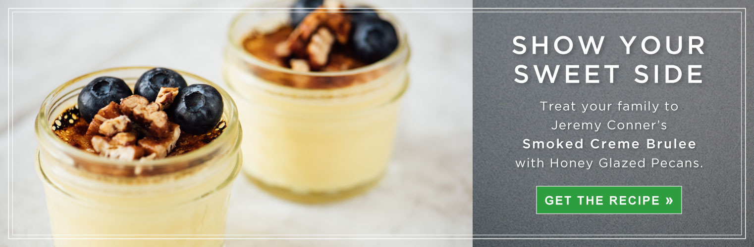 Show Your Sweet Side. Treat your family to Jeremy Conner's Smoked Creme Brulee with Honey Glazed Pecans.