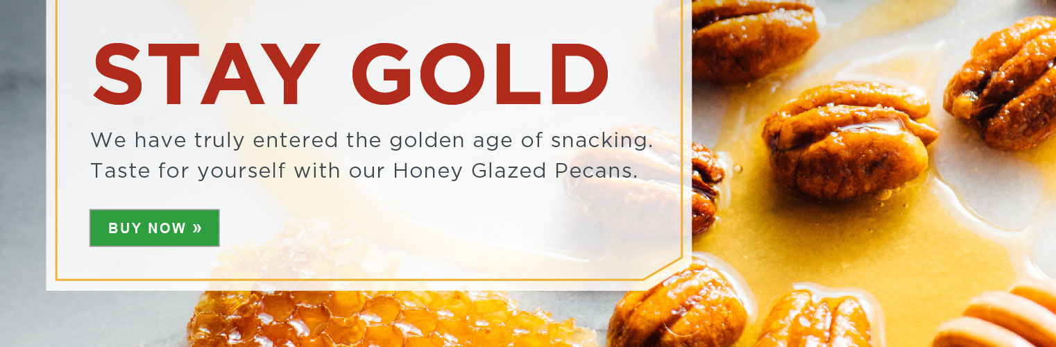 STAY GOLD. We have truly entered the golden age of snacking. Taste for yourself with our Honey Glazed Pecans.