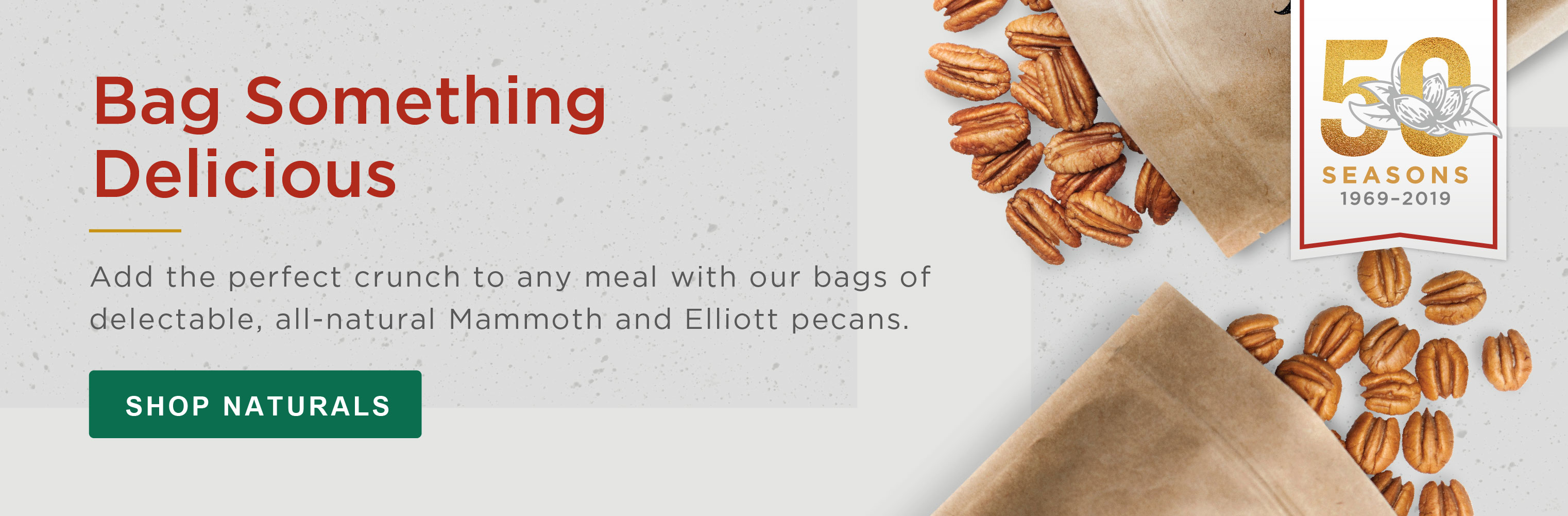 Bag Something Delicious. Add the perfect crunch to any meal with our bags of delectable, all-natural Mammoth and Elliott pecans. SHOP NATURALS »
