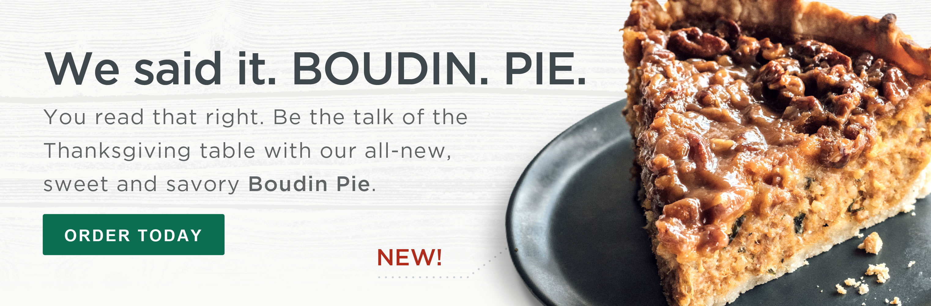 We said it. BOUDIN. PIE. You read that right. Be the talk of the Thanksgiving table with our all-new, sweet and savory Boudin Pie. ORDER TODAY »