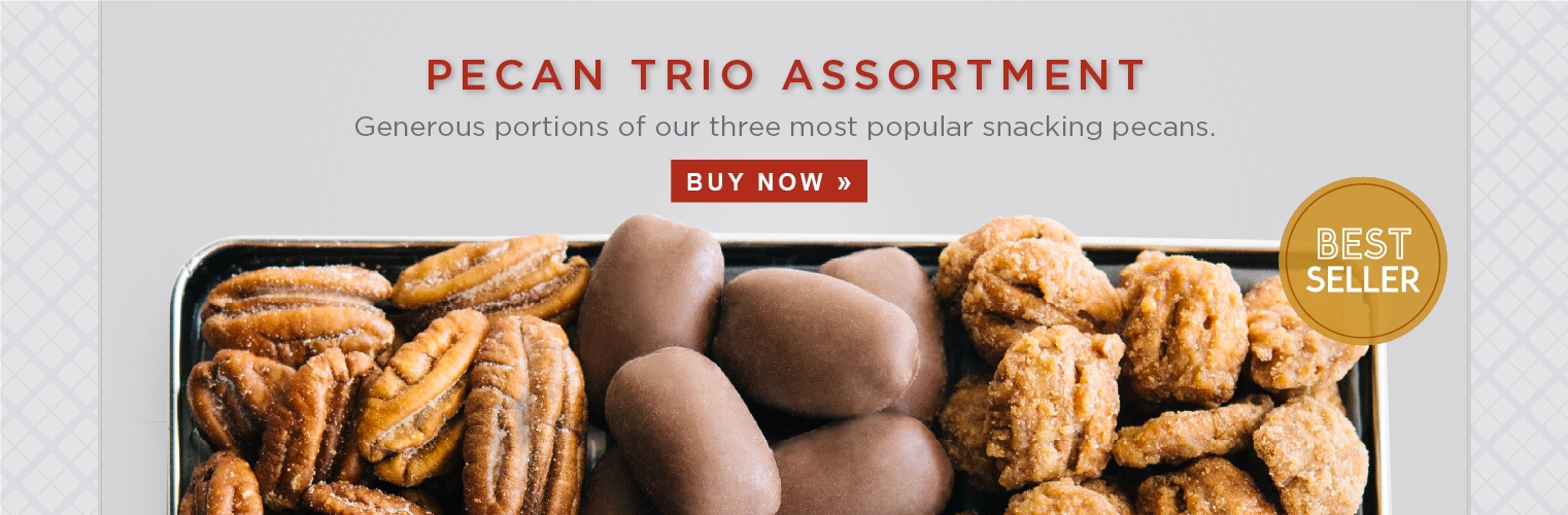 PECAN TRIO ASSORTMENT. Generous portions of our three most popular snacking pecans. BUY NOW»