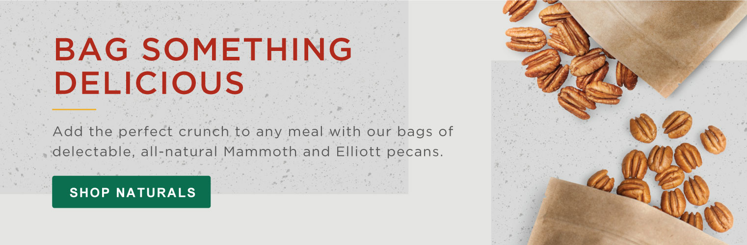 BAG SOMETHING DELICIOUS. Add the perfect crunch to any meal with our bags of delectable, all-natural Mammoth and Elliott pecans. SHOP NATURALS»