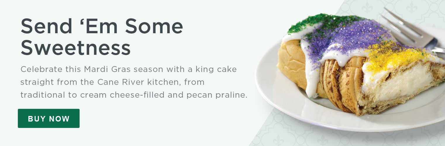 Send 'Em Some Sweetness. Celebrate this Mardi Gras season with a king cake straight from the Cane River kitchen, from traditional to cream cheese-filled and pecan praline. Buy Now»