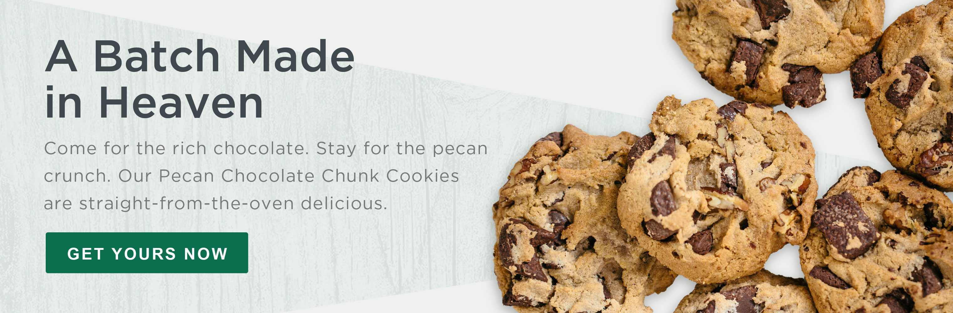 Come for the rich chocolate. Stay for the pecan crunch. Our Pecan Chocolate Chunk Cookies are straight-from-the-oven delicious. Get Yours Now»
