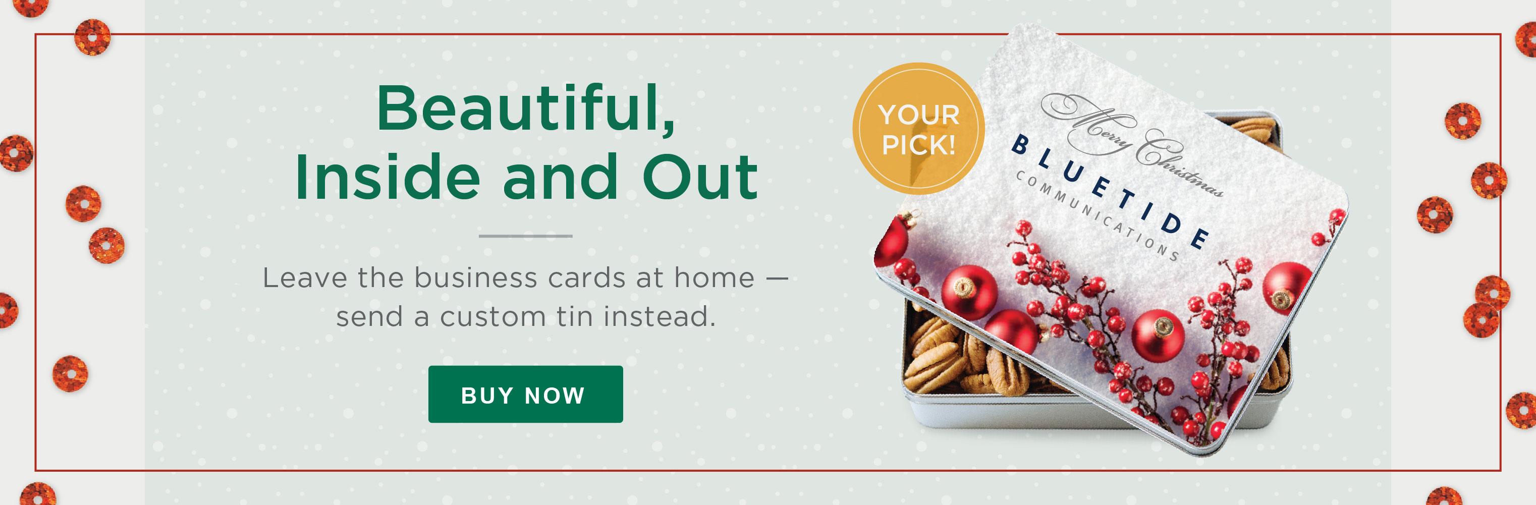 Beautiful, Inside and Out. SLeave the business cards at home - send a custom tin instead.  SBuy Now»