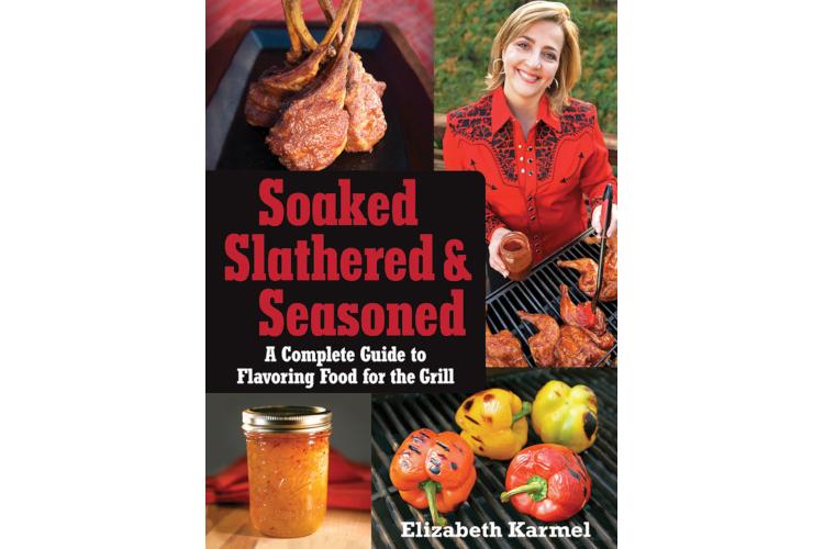 Soaked, Slathered & Seasoned - Elizabeth Karmel