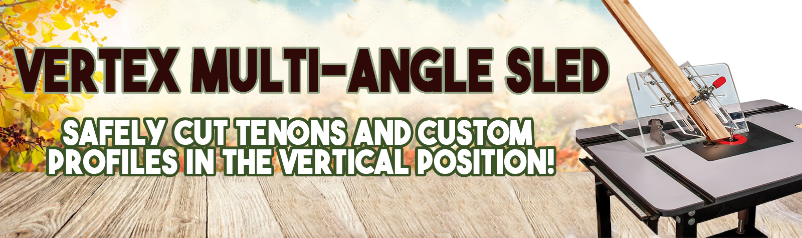 VERTEX Multi-Angle Sled Safely cut tenons and custom profiles in the vertical position!