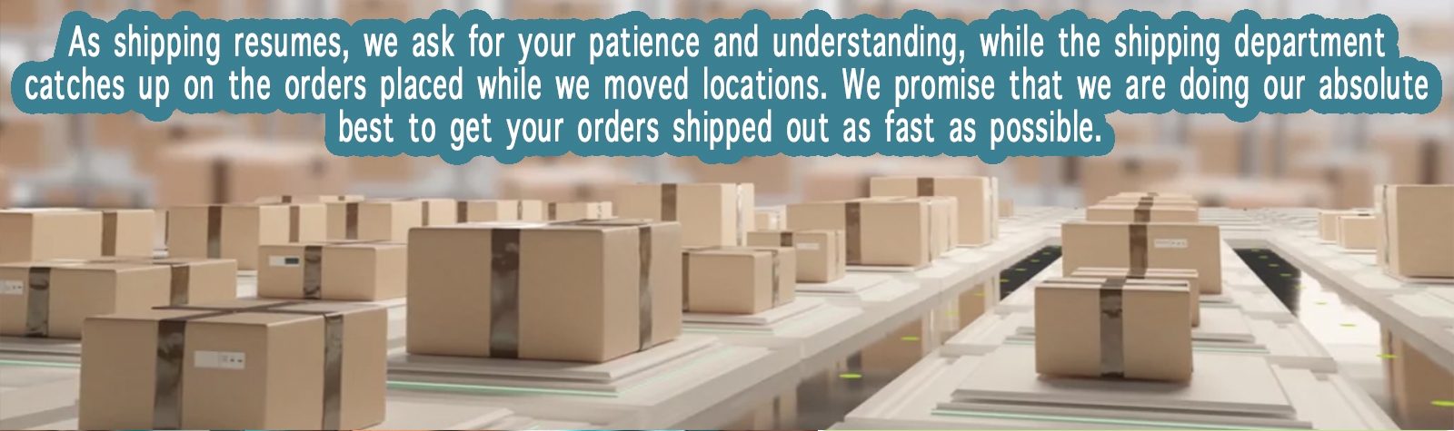 As shipping resumes, we ask for your patience and understanding, while the shipping department catches up on the orders placed while we moved locations. We promise that we are doing our absolute best to get your orders shipped out as fast as possible.