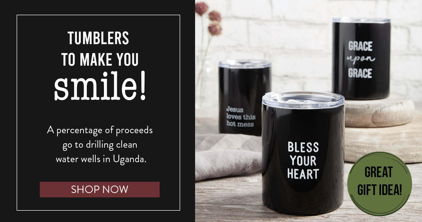 Tumblers to make you smile! - A percentage of proceeds go to drilling clean water wells in Uganda.
