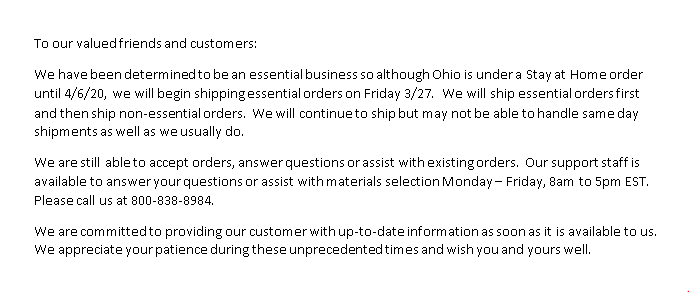 To our valued friends and customers: We have been determined to be an essential business so although Ohio is under a Stay at Home order until 4/6/20, we will begin shipping essential orders on Friday 3/27. We will ship essential orders first and then ship non-essential orders. We will continue to ship but may not be able to handle same day shipments as well as we usually do. We are still able to accept orders, answer questions or assist with existing orders. Our support staff is available to answer your questions or assist with materials selection Monday-Friday, 8am to 5pm EST. Please call us at 800-838-8984. We are committed to providing our customer with up-to-date information as soon as it is available to us. We appreciate your patience during these unprecedented times and wish you and yours well.