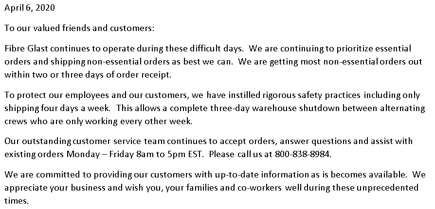 April 6, 2020 - To our valued friends and customers: Fibre Glast continues to operate during these difficult days. We are continuing to prioritize essential orders and shipping non-essential orders as best we can. We are getting most non-essential orders out within two or three days of order receipt. To protect our employees and our customers, we have instilled safety practices including only shipping four days a week. This allows a complete three-day warehouse shutdown between alternating crews who are only working every other week. Our outstanding customer service team continues to accept orders, answer questions and assist with existing orders Monday - Friday 8am to 5pm EST. Please call us at 800-838-8984. We are committed to providing our customers with up-to-date information as it becomes available. We appreciate your business and wish you, your families and co-workers well during unprecedented times.