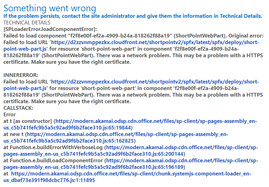 """Something went wrong If the problem persists, contact the site administrator and give them the information in Technical Details. TECHNICAL DETAILS [SPLoaderError.loadComponentError]: Failed to load component """"f2f8e00f-ef2a-4909-b24a-818262f88a19"""" (ShortPointWebPart). Original error: Failed to load URL 'https://d2zzvnmppezkx.cloudfront.net/shortpointv2/spfx/latest/spfx/deploy/short-point-web-part.js' for resource 'short-point-web-part' in component 'f2f8e00f-ef2a-4909-b24a-818262f88a19' (ShortPointWebPart). There was a network problem. This may be a problem with a HTTPS certificate. Make sure you have the right certificate. INNERERROR: Failed to load URL 'https://d2zzvnmppezkx.cloudfront.net/shortpointv2/spfx/latest/spfx/deploy/short-point-web-part.js' for resource 'short-point-web-part' in component 'f2f8e00f-ef2a-4909-b24a-818262f88a19' (ShortPointWebPart). There was a network problem. This may be a problem with a HTTPS certificate. Make sure you have the right certificate. CALLSTACK: Error at t [as constructor] (https://modern.akamai.odsp.cdn.office.net/files/sp-client/sp-pages-assembly_en-us_c5b741fefc9b5a5c92ad9f6b2face310.js:65:19844) at new t (https://modern.akamai.odsp.cdn.office.net/files/sp-client/sp-pages-assembly_en-us_c5b741fefc9b5a5c92ad9f6b2face310.js:65:162825) at Function.e.buildErrorWithVerboseLog (https://modern.akamai.odsp.cdn.office.net/files/sp-client/sp-pages-assembly_en-us_c5b741fefc9b5a5c92ad9f6b2face310.js:65:200144) at Function.e.buildLoadComponentError (https://modern.akamai.odsp.cdn.office.net/files/sp-client/sp-pages-assembly_en-us_c5b741fefc9b5a5c92ad9f6b2face310.js:65:196189) at  https://modern.akamai.odsp.cdn.office.net/files/sp-client/chunk.systemjs-component-loader_en-us_dbaf73e391f98dcbc776.js:1:11895"""