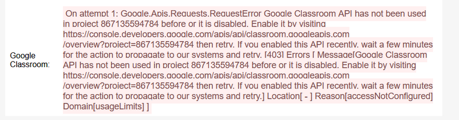 Machine generated alternative text: Google Classroom: On attemot 1: Gooale.Aois.Reauests.ReauestError Gooale Classroom API has not been used in oroiect 867135594784 before or it is disabled. Enable it bv visitina httos://console.develooers.aooale.com/aois/aoi/classroom.aooaleaois.com then retrv. If vou enabled this API recentlv. wait a few minutes for the action to orooaaate to our svstems and retrv. (4031 Errors Messaae(Gooale Classroom API has not been used in oroiect 867135594784 before or it is disabled. Enable it by visiting then retrv. If vou enabled this API recentlv. wait a few minutes for the action to orooaqate to our systems and retry.] Location[ - ] Reason[accessNotConfigured] Domain[usageLimits] I