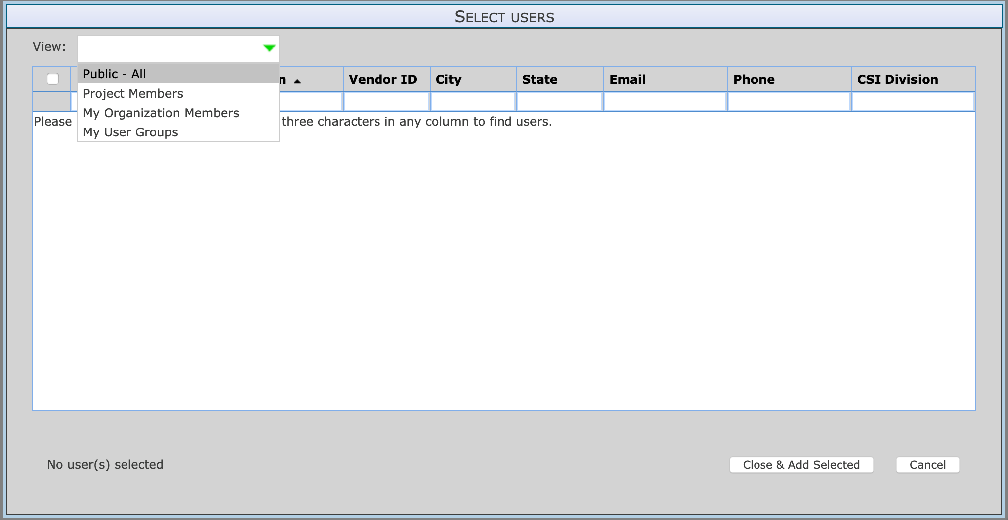 View:  Public - All  Project Members  My Organization Members  Please  My User Groups  No user(s) selected  SELECT USERS  Vendor ID City  State  three characters in any column to find users.  Email  Phone  CSI Division  Close & Add Selected  Cancel