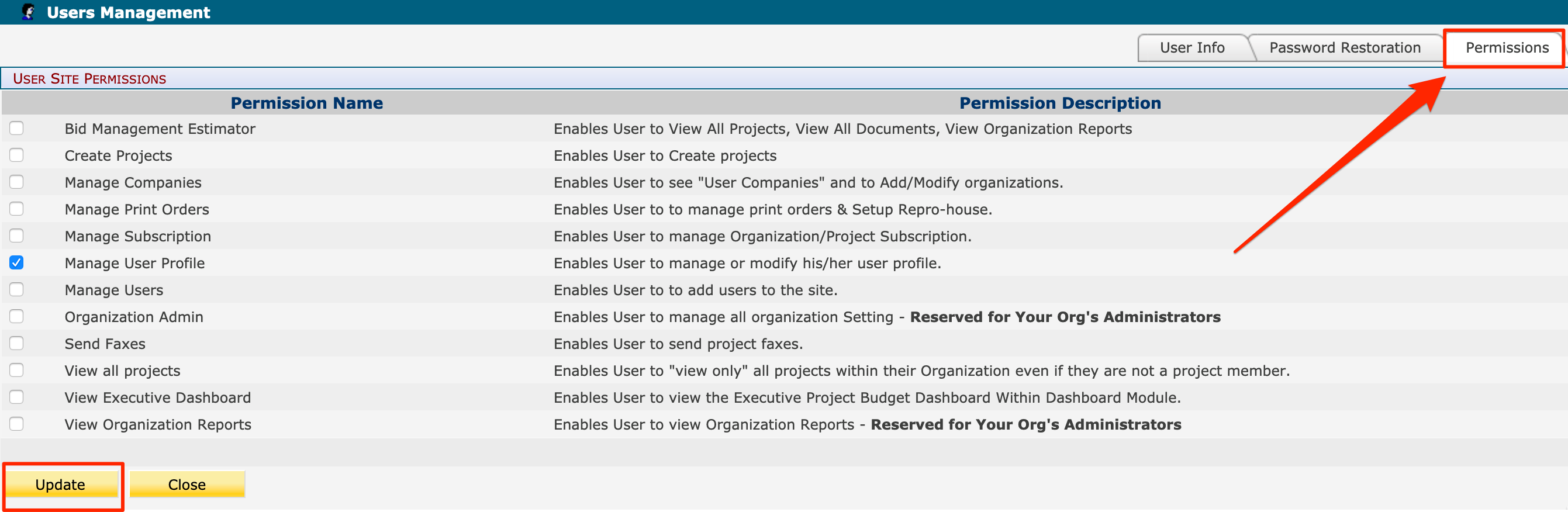 """Users Management  USER SITE PERMISSIONS  User Info  Permission Description  Enables User to View All Projects, View All Documents, View Organization Reports  Enables User to Create projects  Enables User to see """"User Companies"""" and to Add/Modify organizations.  Enables User to to manage print orders & Setup Repro-house.  Enables User to manage Organization/Project Subscription.  Enables User to manage or modify his/her user profile.  Enables User to to add users to the site.  Enables User to manage all organization Setting - Reserved for Your Org's Administrators  Enables User to send project faxes.  Password Restoration  Permissions  n  a  a  n  O  a  n  a  a  Permission Name  Bid Management Estimator  Create Projects  Manage Companies  Manage Print Orders  Manage Subscription  Manage User Profile  Manage Users  Organization Admin  Send Faxes  View all projects  View Executive Dashboard  View Organization Reports  Enables User to """"view only"""" all projects within their Organization even if they are not a project member.  Enables User to view the Executive Project Budget Dashboard Within Dashboard Module.  Enables User to view Organization Reports - Reserved for Your Org's Administrators  Update  Close"""