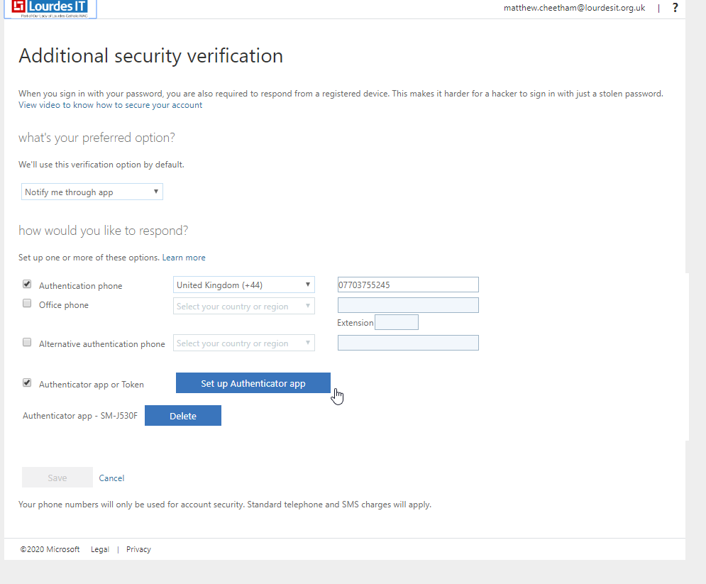"""Lourdes IT Additional security verification matthew.cheetham@lourdesit.org.uk 7 When you sign in with your password, you are also required to respond from a registered device. This makes it harder for a hacker to sign in with just a stolen passe.ard. View video to know how to secure your account what's your preferred option? We'll use this verification option by default. Notify me through app how would you like to respond? Set up one or more of these options. Learn more •J Authentication phone Office phone Alternative authentication phone •J Authenticator app or Token Authenticator app - SM-J530F Cancel United Kingdom (+44) Select your country or region Select your country or region Set up Authenticator app Delete 7703755245 Extension Your phone numbers will only be used for account security. Standard telephone and SMS charges will apply. """"020 Microsoft Legal Privacy"""