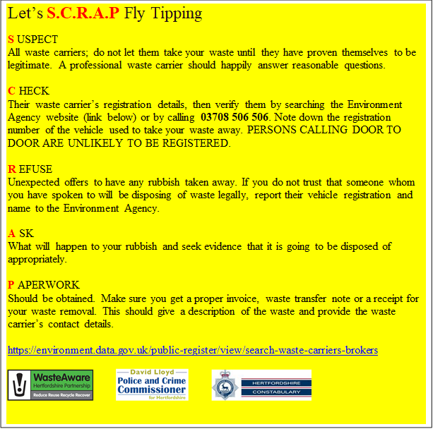 Let's S.C.R.A.P Fly Tipping  S USPECT All waste carriers; do not let them take your waste until they have proven themselves to be legitimate. A professional waste carrier should happily answer reasonable questions.  C HECK Their waste carrier's registration details, then verify them by searching the Environment Agency website (link below) or by calling 03708 506 506. Note down the registration number of the vehicle used to take your waste away. PERSONS CALLING DOOR TO DOOR ARE UNLIKELY TO BE REGISTERED.  R EFUSE Unexpected offers to have any rubbish taken away. If you do not trust that someone whom you have spoken to will be disposing of waste legally, report their vehicle registration and name to the Environment Agency.  A SK What will happen to your rubbish and seek evidence that it is going to be disposed of appropriately.  P APERWORK Should be obtained. Make sure you get a proper invoice, waste transfer note or a receipt for your waste removal. This should give a description of the waste and provide the waste carrier's contact details.  https://environment.data.gov.uk/public-register/view/search-waste-carriers-brokers
